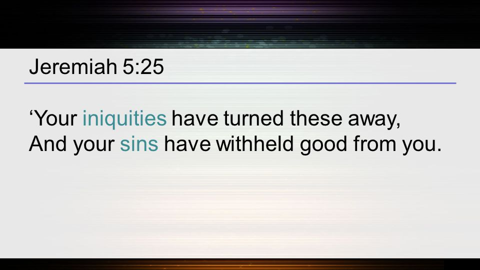 Jeremiah 5:25 'Your iniquities have turned these away, And your sins have withheld good from you.