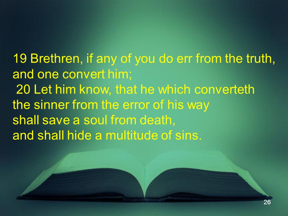 26 19 Brethren, if any of you do err from the truth, and one convert him; 20 Let him know, that he which converteth the sinner from the error of his way shall save a soul from death, and shall hide a multitude of sins.