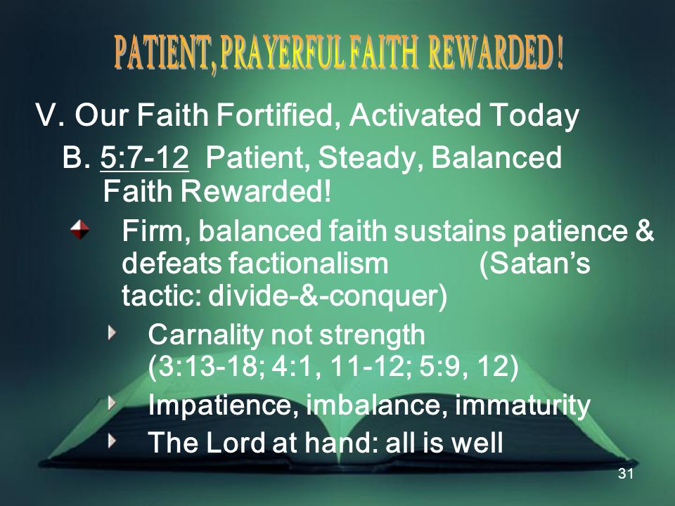 31 V. Our Faith Fortified, Activated Today B. 5:7-12 Patient, Steady, Balanced Faith Rewarded.