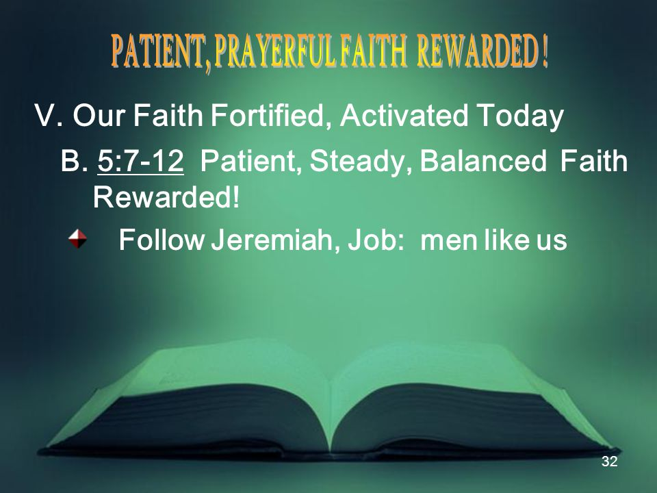 32 V. Our Faith Fortified, Activated Today B. 5:7-12 Patient, Steady, Balanced Faith Rewarded.