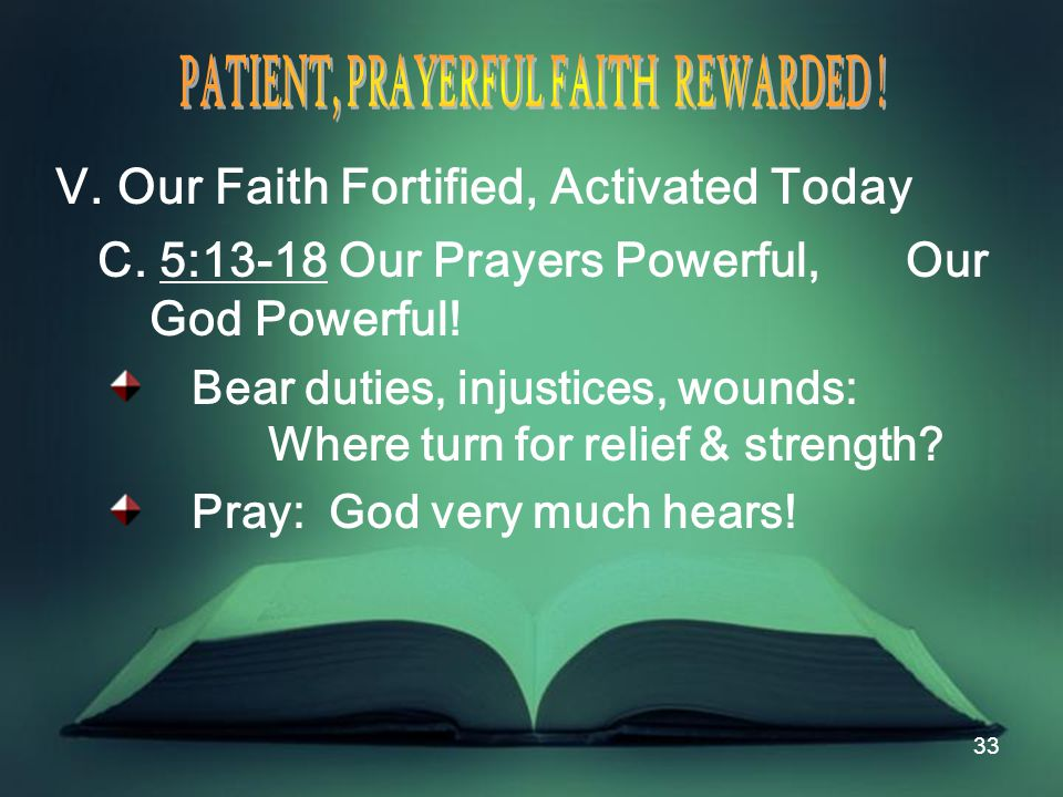 33 V. Our Faith Fortified, Activated Today C. 5:13-18 Our Prayers Powerful, Our God Powerful.