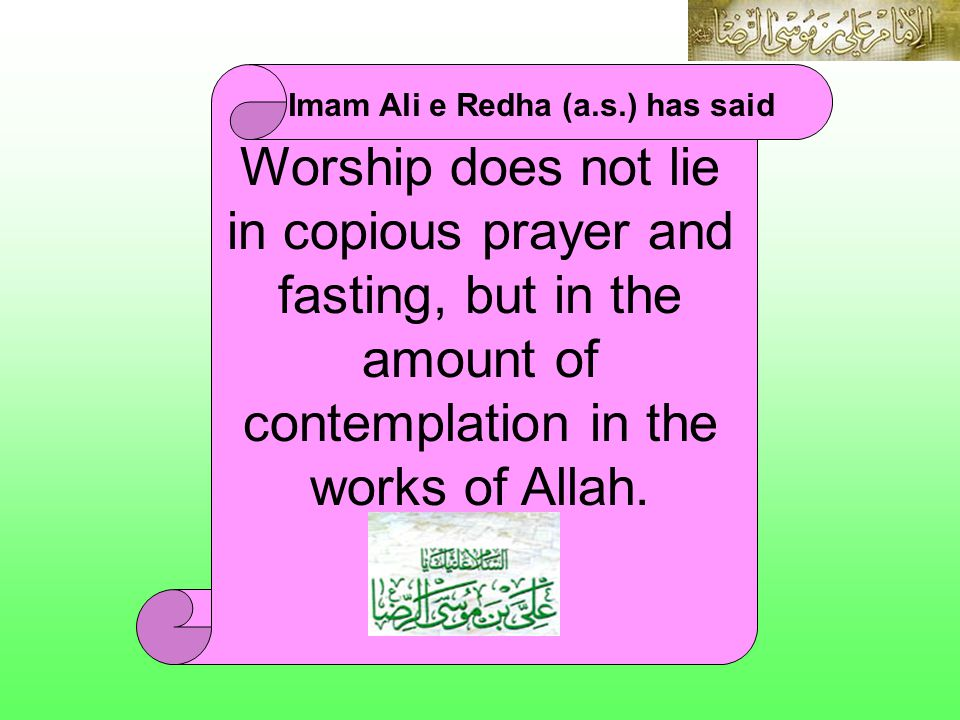 IMAM ALI E REDHA (A.S.) Imam Ali e Redha (a.s.) has said Worship does not lie in copious prayer and fasting, but in the amount of contemplation in the works of Allah.