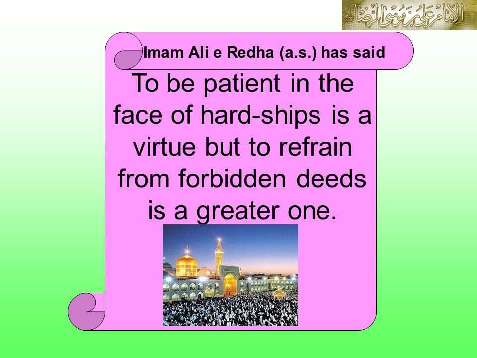 IMAM ALI E REDHA (A.S.) Imam Ali e Redha (a.s.) has said To be patient in the face of hard-ships is a virtue but to refrain from forbidden deeds is a greater one.