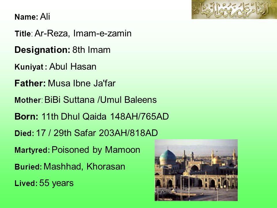 Name: Ali Title: Ar-Reza, Imam-e-zamin Designation: 8th Imam Kuniyat : Abul Hasan Father: Musa Ibne Ja far Mother: BiBi Suttana /Umul Baleens Born: 11th Dhul Qaida 148AH/765AD Died: 17 / 29th Safar 203AH/818AD Martyred: Poisoned by Mamoon Buried: Mashhad, Khorasan Lived: 55 years
