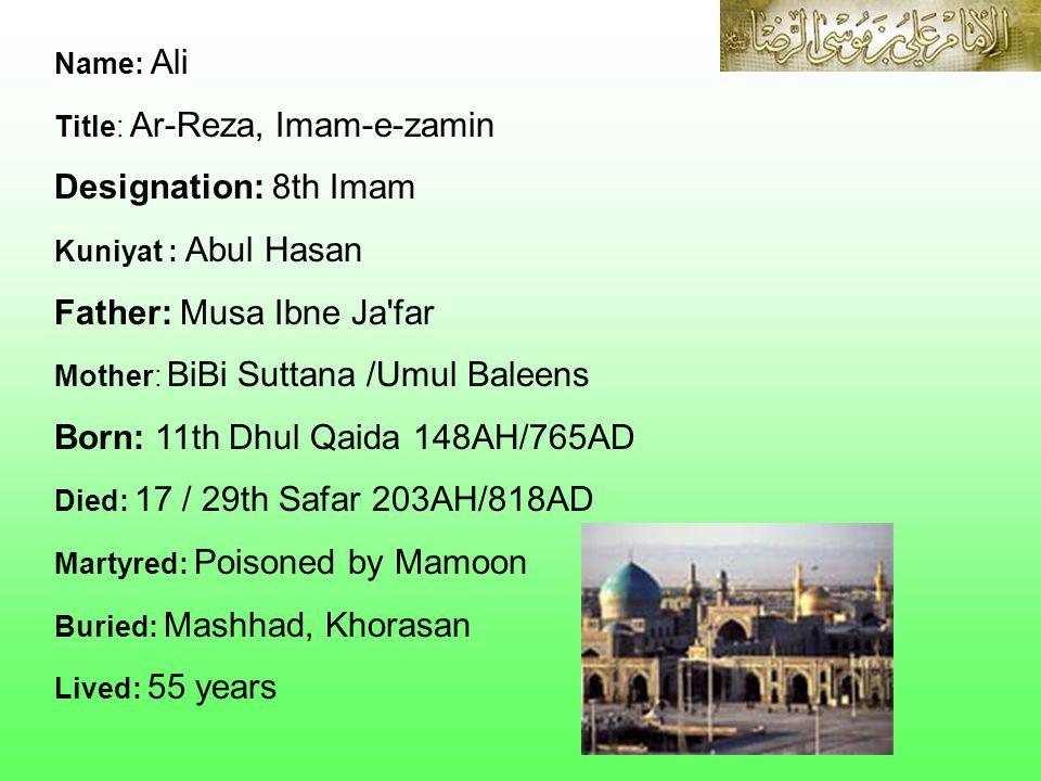 Name: Ali Title: Ar-Reza, Imam-e-zamin Designation: 8th Imam Kuniyat : Abul Hasan Father: Musa Ibne Ja'far Mother: BiBi Suttana /Umul Baleens Born: 11