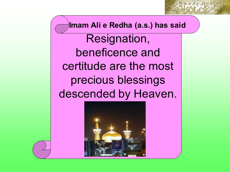 IMAM ALI E REDHA (A.S.) Imam Ali e Redha (a.s.) has said Resignation, beneficence and certitude are the most precious blessings descended by Heaven.