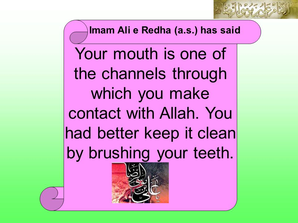 Your mouth is one of the channels through which you make contact with Allah. You had better keep it clean by brushing your teeth. Imam Ali e Redha (a.
