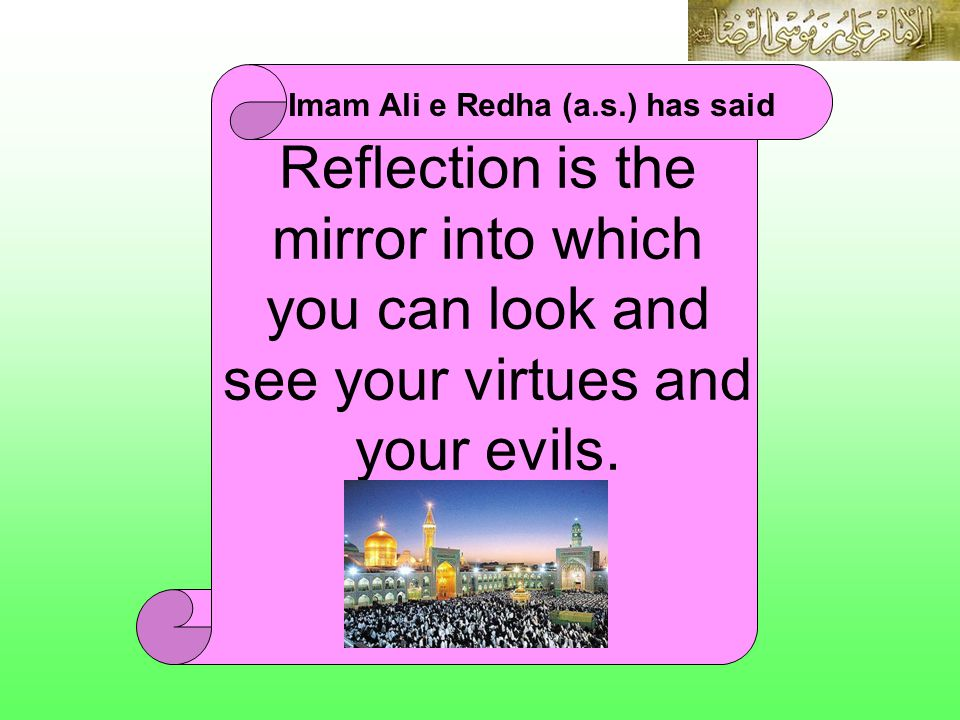 Reflection is the mirror into which you can look and see your virtues and your evils. Imam Ali e Redha (a.s.) has said