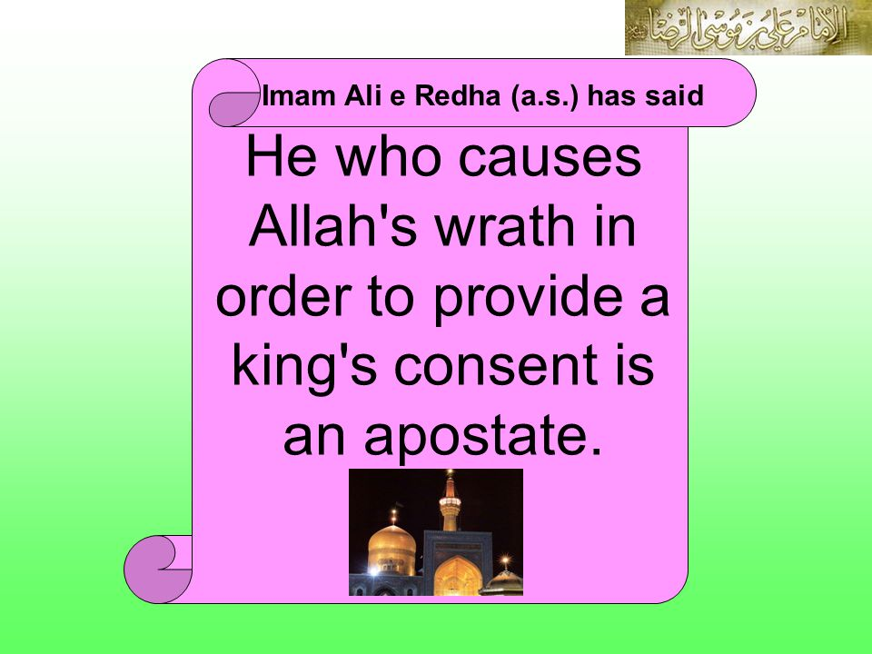 He who causes Allah's wrath in order to provide a king's consent is an apostate. Imam Ali e Redha (a.s.) has said