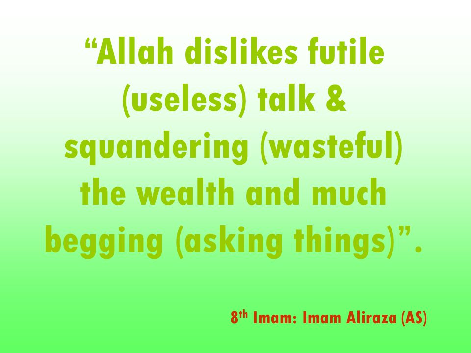 Allah dislikes futile (useless) talk & squandering (wasteful) the wealth and much begging (asking things) .