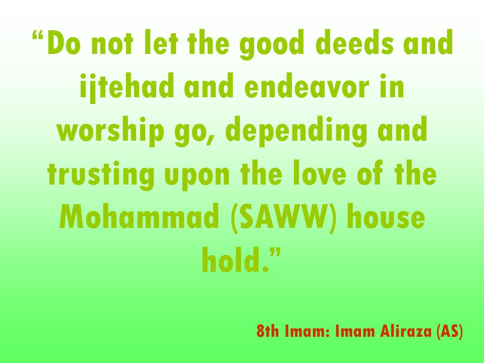 Do not let the good deeds and ijtehad and endeavor in worship go, depending and trusting upon the love of the Mohammad (SAWW) house hold. 8th Imam: Imam Aliraza (AS)