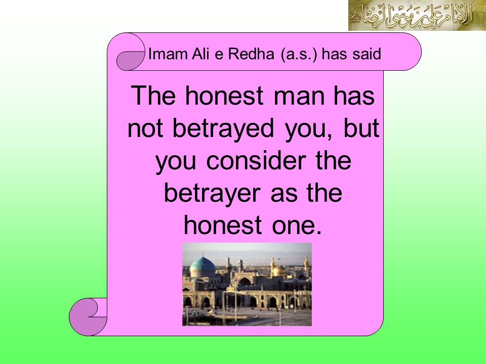 The honest man has not betrayed you, but you consider the betrayer as the honest one. Imam Ali e Redha (a.s.) has said