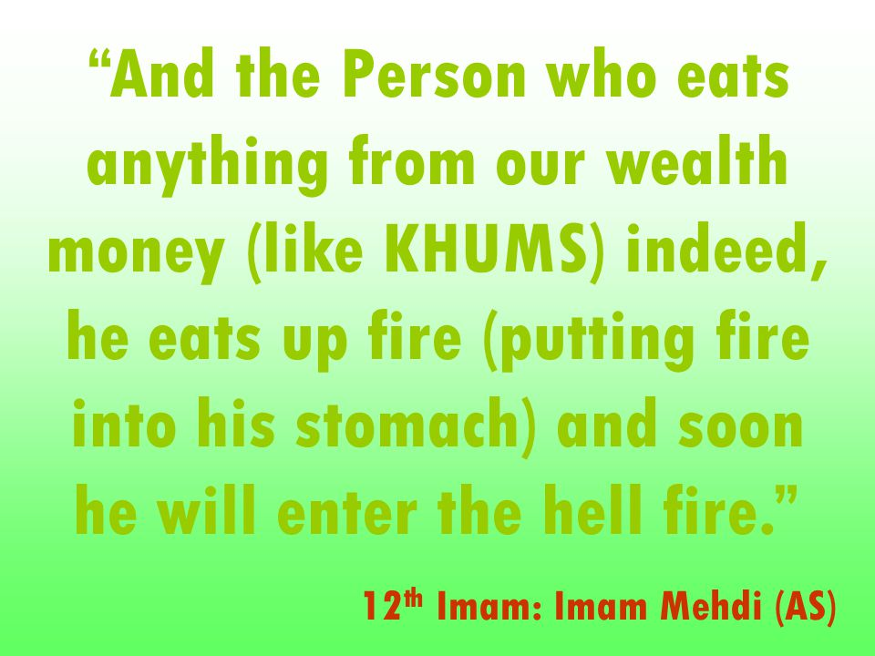And the Person who eats anything from our wealth money (like KHUMS) indeed, he eats up fire (putting fire into his stomach) and soon he will enter the hell fire. 12 th Imam: Imam Mehdi (AS)