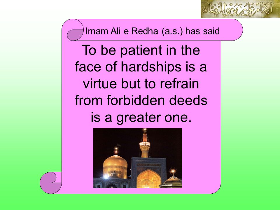 Imam Ali e Redha (a.s.) has said To be patient in the face of hardships is a virtue but to refrain from forbidden deeds is a greater one.