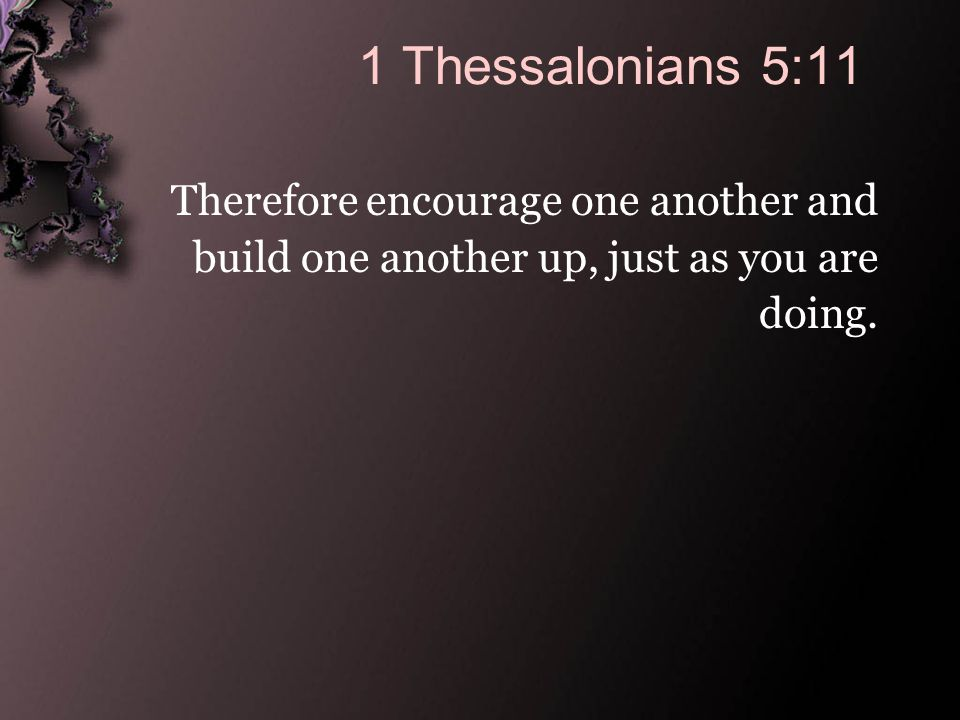 1 Thessalonians 5:11 Therefore encourage one another and build one another up, just as you are doing.