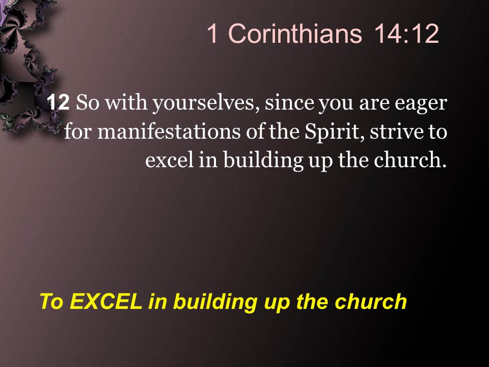 1 Corinthians 14:12 12 So with yourselves, since you are eager for manifestations of the Spirit, strive to excel in building up the church.
