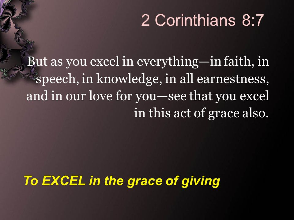2 Corinthians 8:7 But as you excel in everything—in faith, in speech, in knowledge, in all earnestness, and in our love for you—see that you excel in this act of grace also.