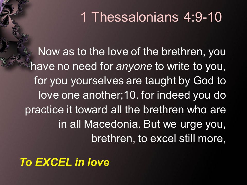 1 Thessalonians 4:9-10 Now as to the love of the brethren, you have no need for anyone to write to you, for you yourselves are taught by God to love one another;10.