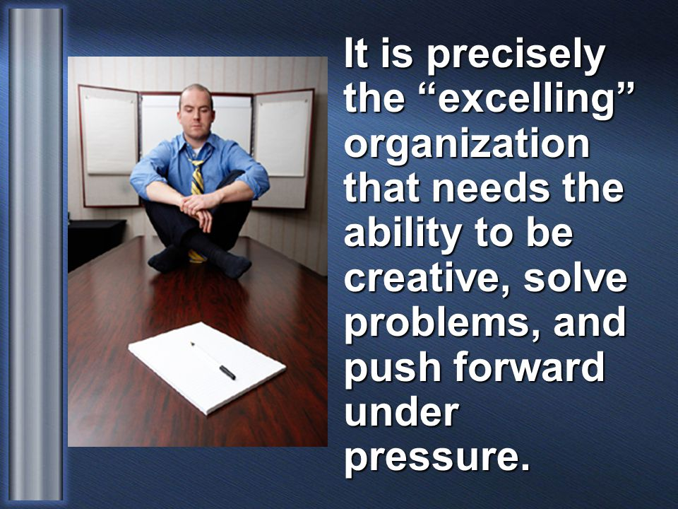 It is precisely the excelling organization that needs the ability to be creative, solve problems, and push forward under pressure.