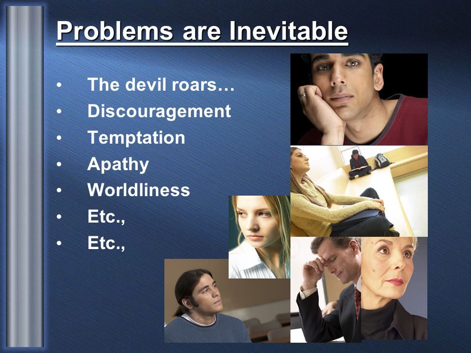 The devil roars… Discouragement Temptation Apathy Worldliness Etc., Problems are Inevitable