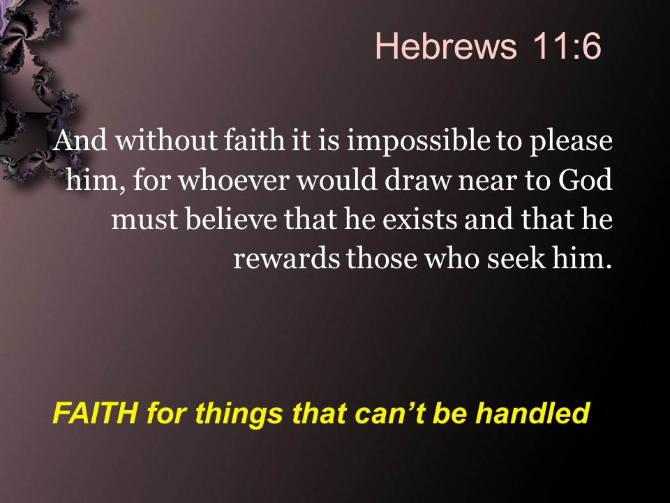 Hebrews 11:6 And without faith it is impossible to please him, for whoever would draw near to God must believe that he exists and that he rewards those who seek him.