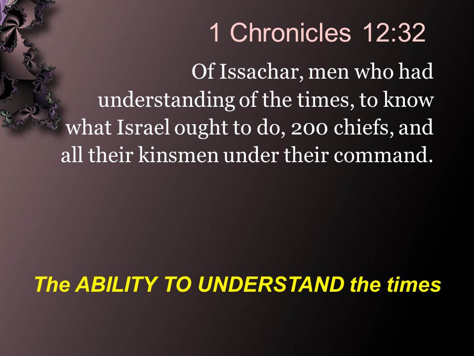 1 Chronicles 12:32 Of Issachar, men who had understanding of the times, to know what Israel ought to do, 200 chiefs, and all their kinsmen under their command.