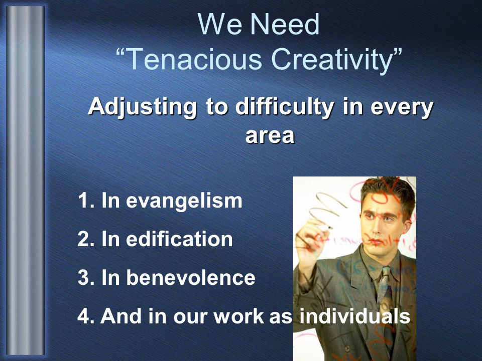 We Need Tenacious Creativity Adjusting to difficulty in every area 1.