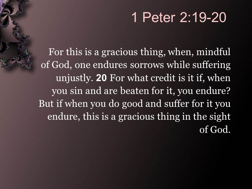 1 Peter 2:19-20 For this is a gracious thing, when, mindful of God, one endures sorrows while suffering unjustly.