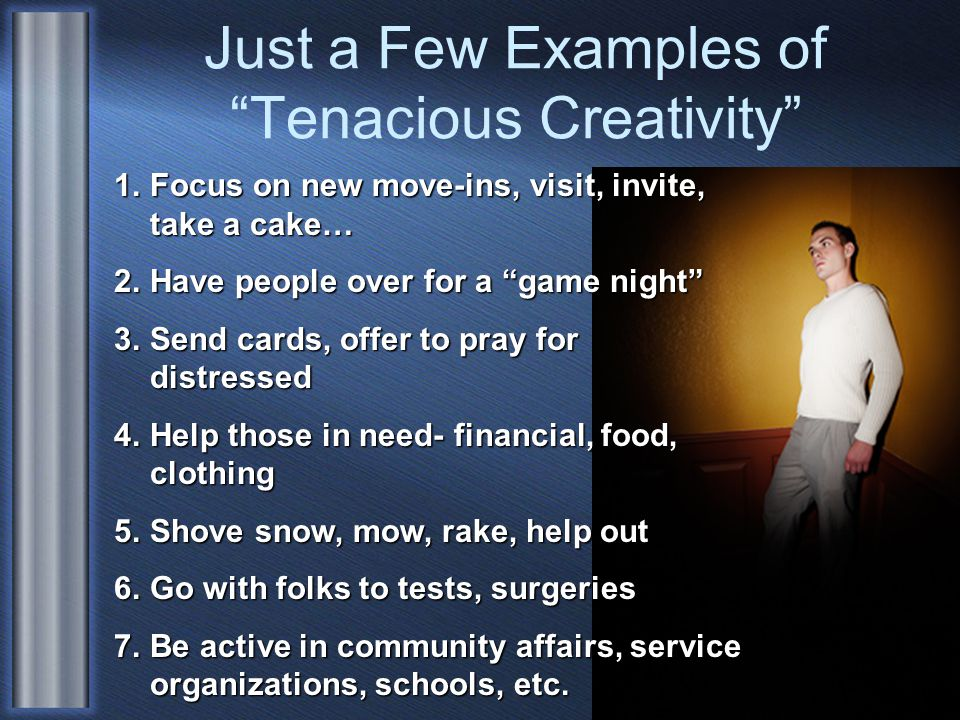 Just a Few Examples of Tenacious Creativity 1.Focus on new move-ins, visit, invite, take a cake… 2.Have people over for a game night 3.Send cards, offer to pray for distressed 4.Help those in need- financial, food, clothing 5.Shove snow, mow, rake, help out 6.Go with folks to tests, surgeries 7.Be active in community affairs, service organizations, schools, etc.