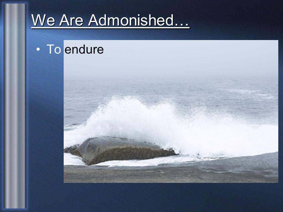 We Are Admonished… To endure
