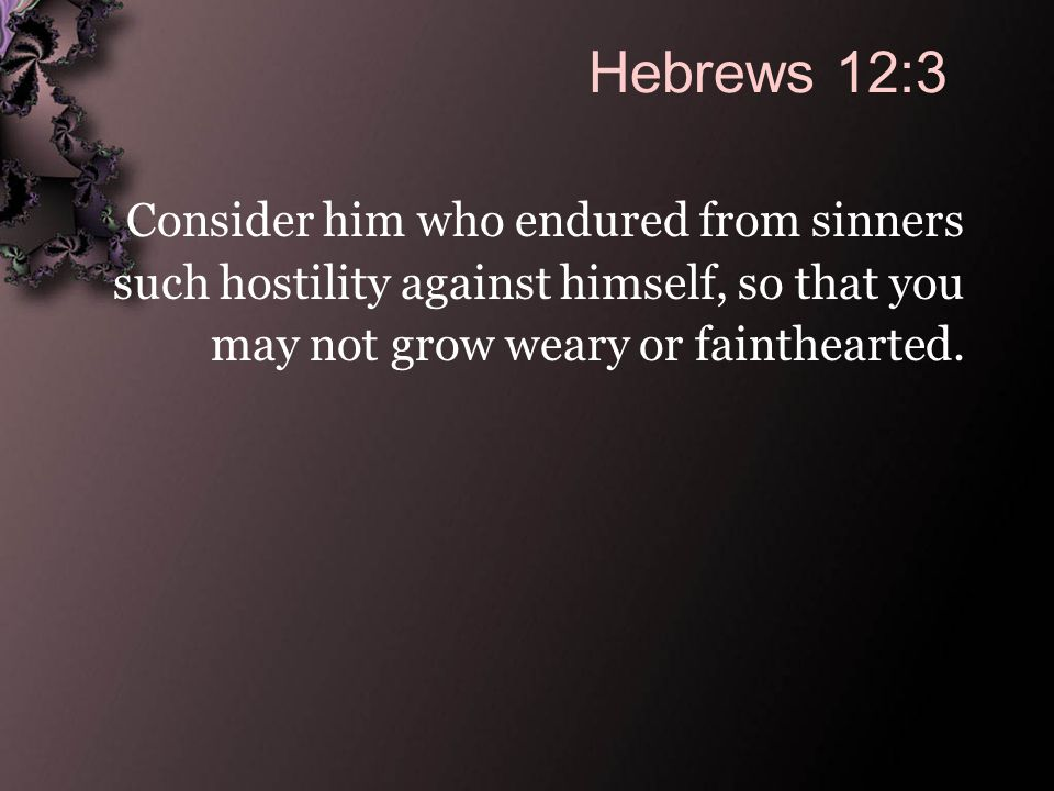 We Are Admonished… To endure To not grow weary
