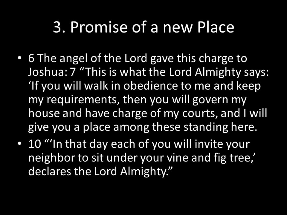 """3. Promise of a new Place 6 The angel of the Lord gave this charge to Joshua: 7 """"This is what the Lord Almighty says: 'If you will walk in obedience t"""