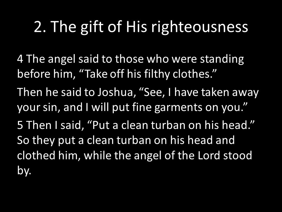 """2. The gift of His righteousness 4 The angel said to those who were standing before him, """"Take off his filthy clothes."""" Then he said to Joshua, """"See,"""