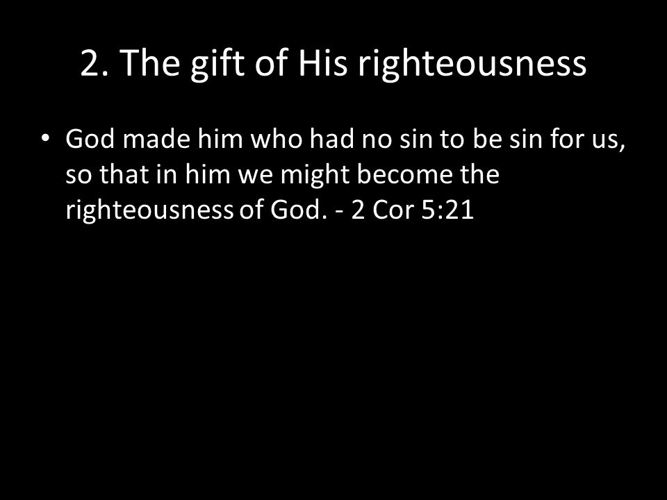 2. The gift of His righteousness God made him who had no sin to be sin for us, so that in him we might become the righteousness of God. - 2 Cor 5:21