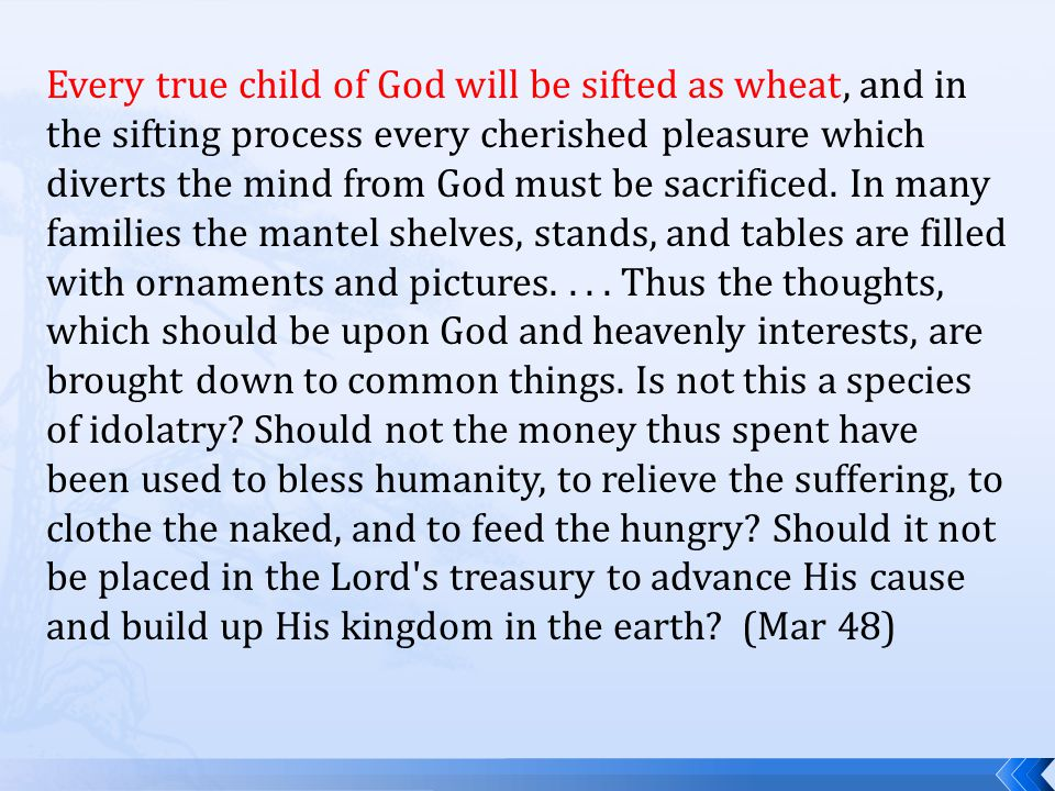 Every true child of God will be sifted as wheat, and in the sifting process every cherished pleasure which diverts the mind from God must be sacrificed.