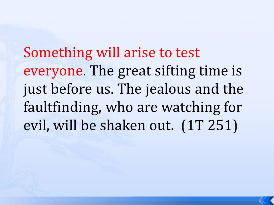Something will arise to test everyone. The great sifting time is just before us.