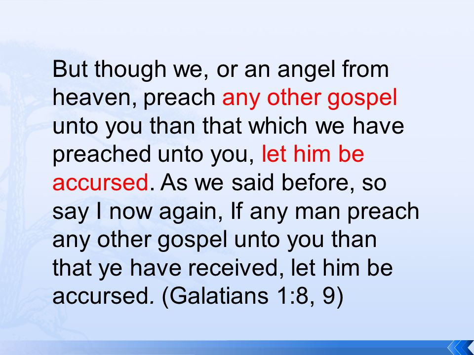 But though we, or an angel from heaven, preach any other gospel unto you than that which we have preached unto you, let him be accursed.