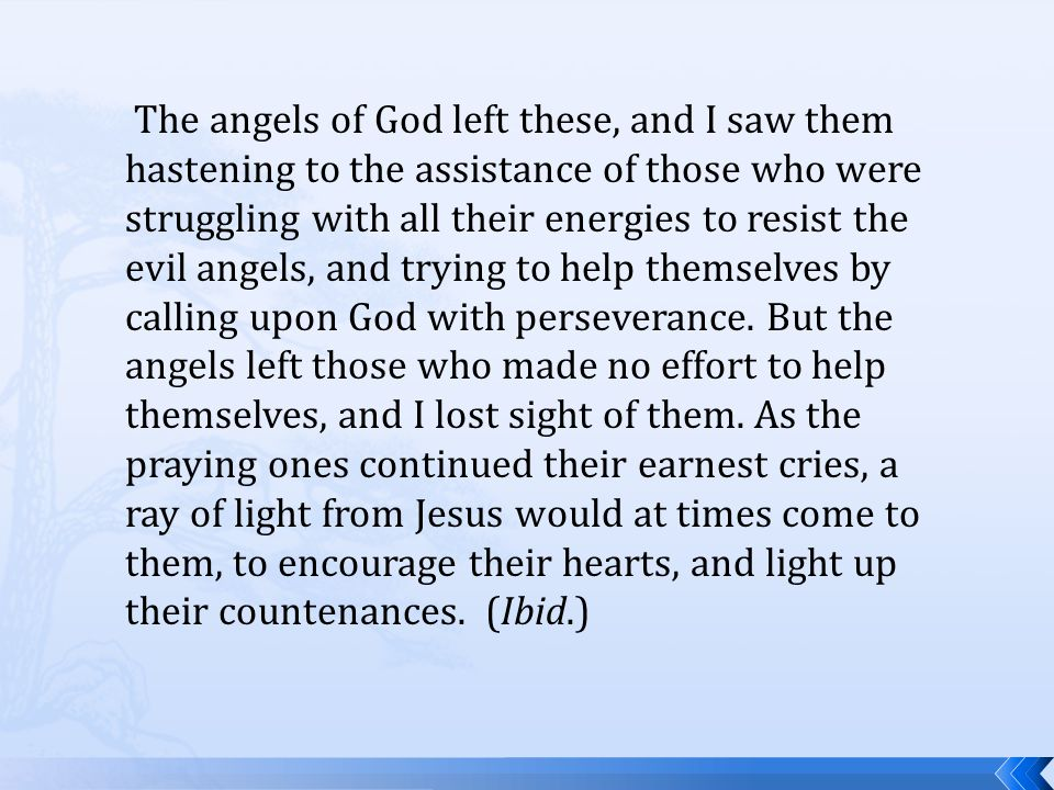 The angels of God left these, and I saw them hastening to the assistance of those who were struggling with all their energies to resist the evil angels, and trying to help themselves by calling upon God with perseverance.