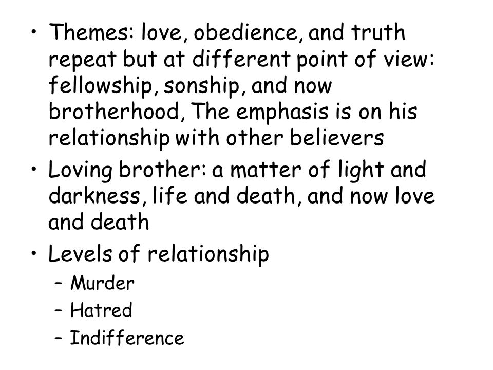 Themes: love, obedience, and truth repeat but at different point of view: fellowship, sonship, and now brotherhood, The emphasis is on his relationship with other believers Loving brother: a matter of light and darkness, life and death, and now love and death Levels of relationship –Murder –Hatred –Indifference