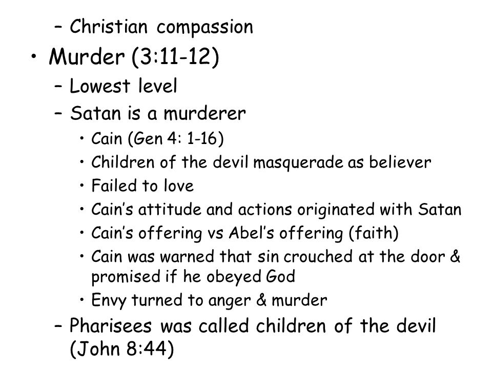 –Christian compassion Murder (3:11-12) –Lowest level –Satan is a murderer Cain (Gen 4: 1-16) Children of the devil masquerade as believer Failed to love Cain's attitude and actions originated with Satan Cain's offering vs Abel's offering (faith) Cain was warned that sin crouched at the door & promised if he obeyed God Envy turned to anger & murder –Pharisees was called children of the devil (John 8:44)