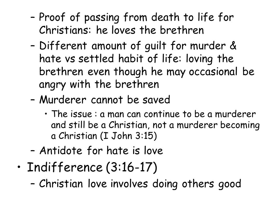 –Proof of passing from death to life for Christians: he loves the brethren –Different amount of guilt for murder & hate vs settled habit of life: loving the brethren even though he may occasional be angry with the brethren –Murderer cannot be saved The issue : a man can continue to be a murderer and still be a Christian, not a murderer becoming a Christian (I John 3:15) –Antidote for hate is love Indifference (3:16-17) –Christian love involves doing others good