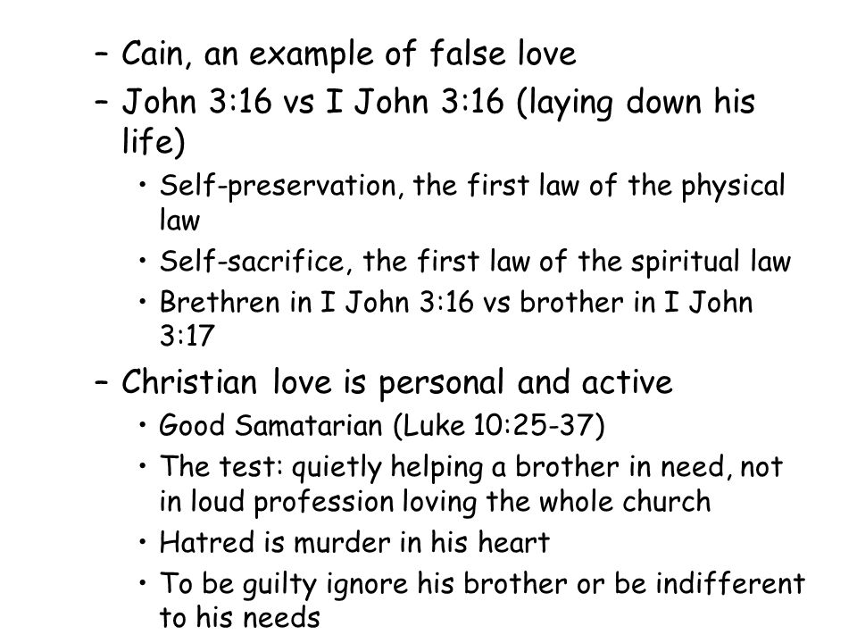 –Cain, an example of false love –John 3:16 vs I John 3:16 (laying down his life) Self-preservation, the first law of the physical law Self-sacrifice, the first law of the spiritual law Brethren in I John 3:16 vs brother in I John 3:17 –Christian love is personal and active Good Samatarian (Luke 10:25-37) The test: quietly helping a brother in need, not in loud profession loving the whole church Hatred is murder in his heart To be guilty ignore his brother or be indifferent to his needs