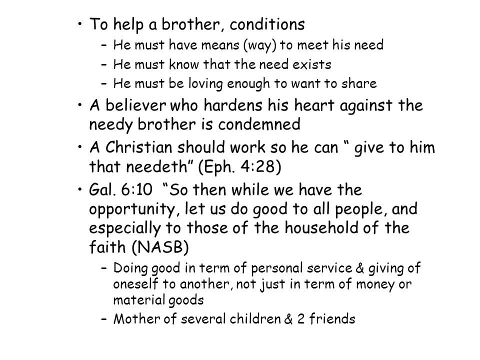 To help a brother, conditions –He must have means (way) to meet his need –He must know that the need exists –He must be loving enough to want to share A believer who hardens his heart against the needy brother is condemned A Christian should work so he can give to him that needeth (Eph.
