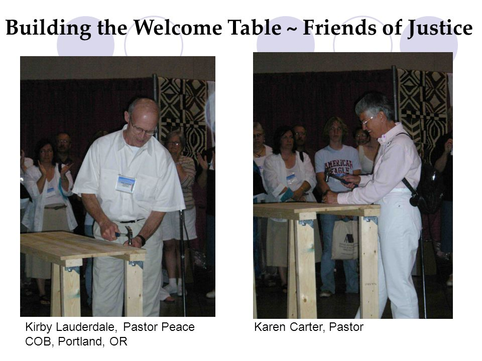 Kirby Lauderdale, Pastor Peace COB, Portland, OR Karen Carter, Pastor Building the Welcome Table ~ Friends of Justice