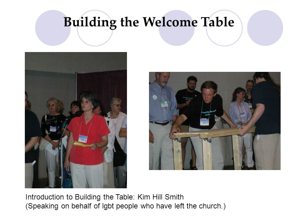 Building the Welcome Table Introduction to Building the Table: Kim Hill Smith (Speaking on behalf of lgbt people who have left the church.)