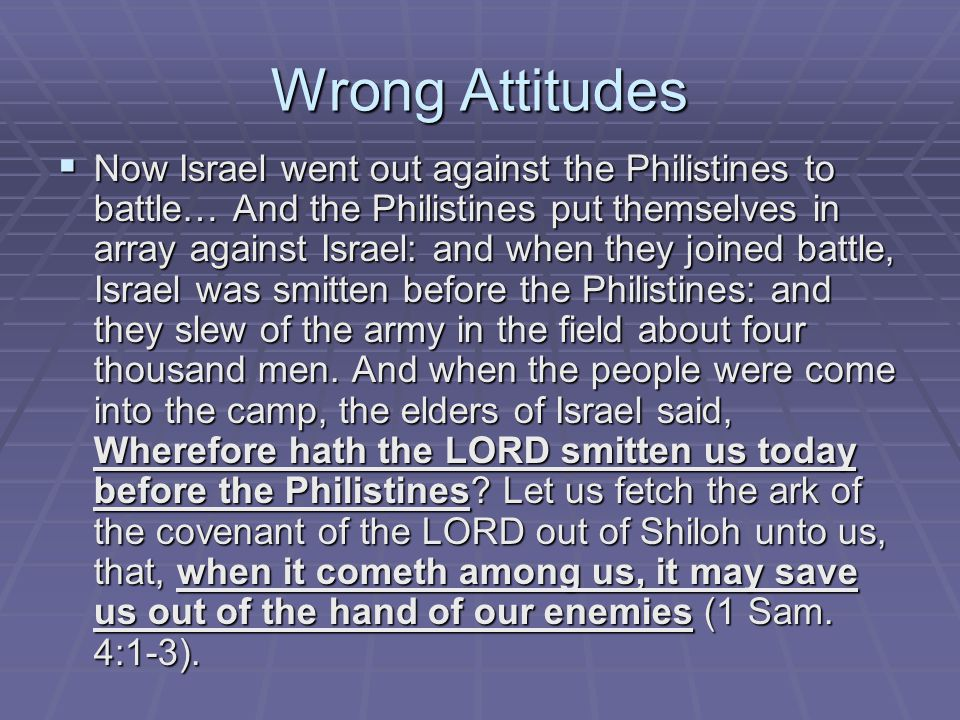 Wrong Attitudes  Now Israel went out against the Philistines to battle… And the Philistines put themselves in array against Israel: and when they joined battle, Israel was smitten before the Philistines: and they slew of the army in the field about four thousand men.
