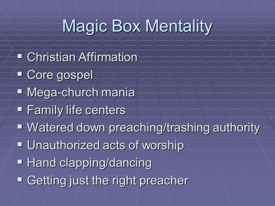 Magic Box Mentality  Christian Affirmation  Core gospel  Mega-church mania  Family life centers  Watered down preaching/trashing authority  Unauthorized acts of worship  Hand clapping/dancing  Getting just the right preacher