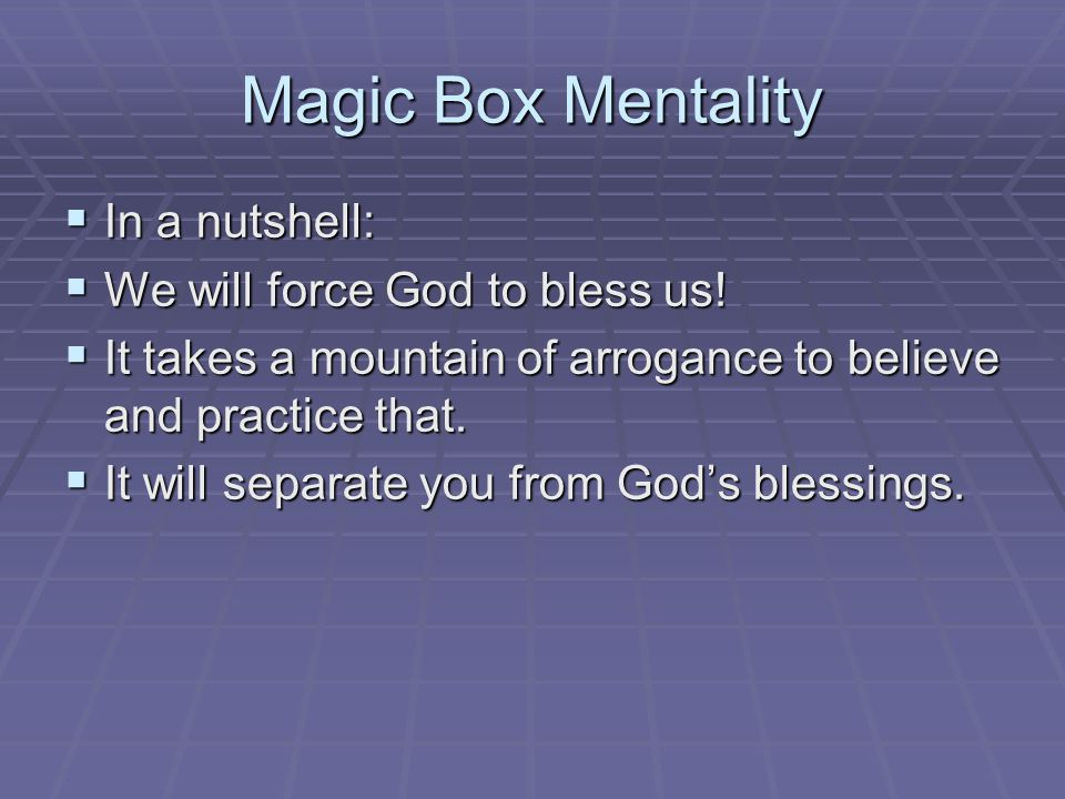 Magic Box Mentality  In a nutshell:  We will force God to bless us.