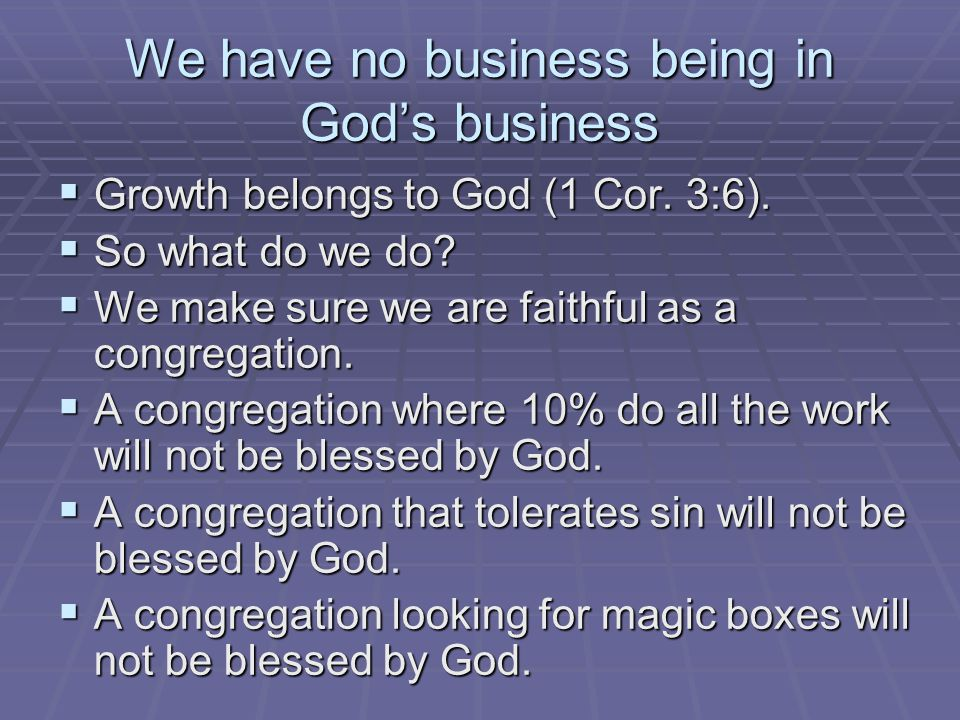We have no business being in God's business  Growth belongs to God (1 Cor.