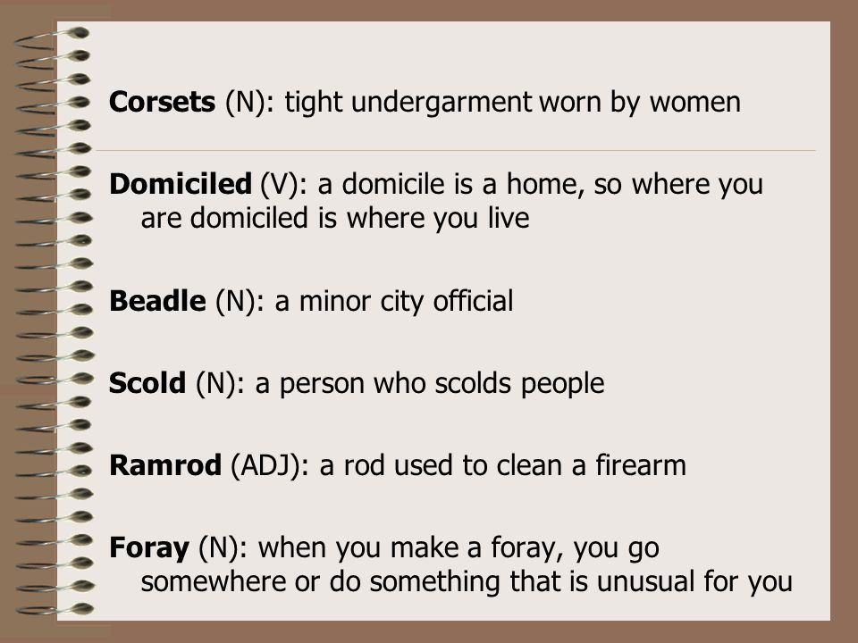 Corsets (N): tight undergarment worn by women Domiciled (V): a domicile is a home, so where you are domiciled is where you live Beadle (N): a minor ci